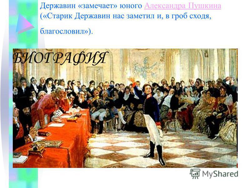 1815 год – на экзамене в Царскосельском лицее Державин «замечает» юного Александра Пушкина («Старик Державин нас заметил и, в гроб сходя, благословил»).Александра Пушкина