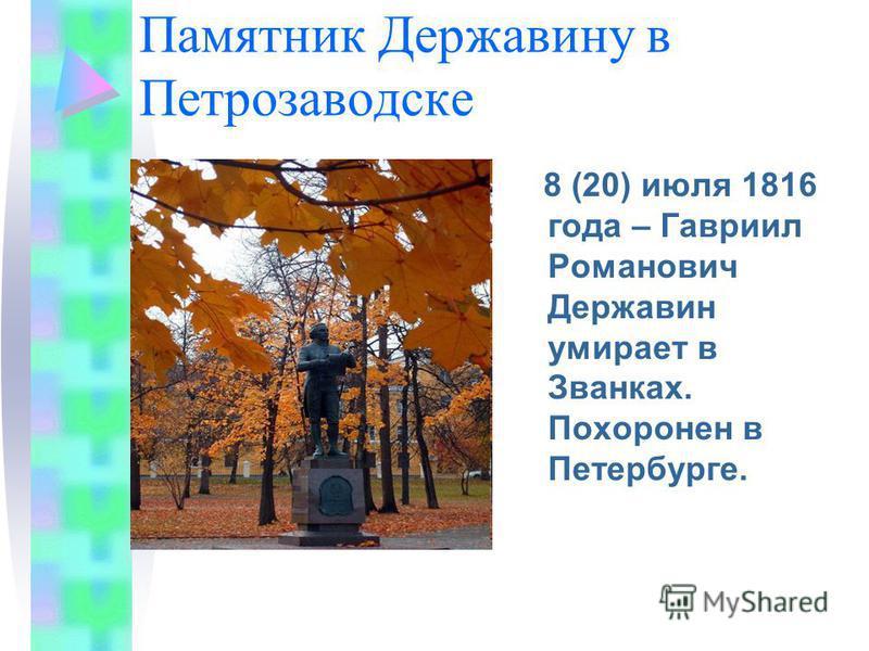 Памятник Державину в Петрозаводске 8 (20) июля 1816 года – Гавриил Романович Державин умирает в Званках. Похоронен в Петербурге.