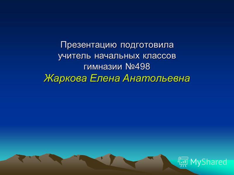 Презентацию подготовила учитель начальных классов гимназии 498 Жаркова Елена Анатольевна