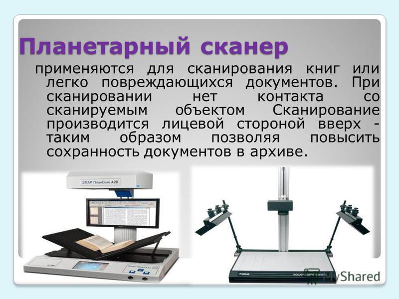 Планетарный сканер применяются для сканирования книг или легко повреждающихся документов. При сканировании нет контакта со сканируемым объектом Сканирование производится лицевой стороной вверх - таким образом позволяя повысить сохранность документов