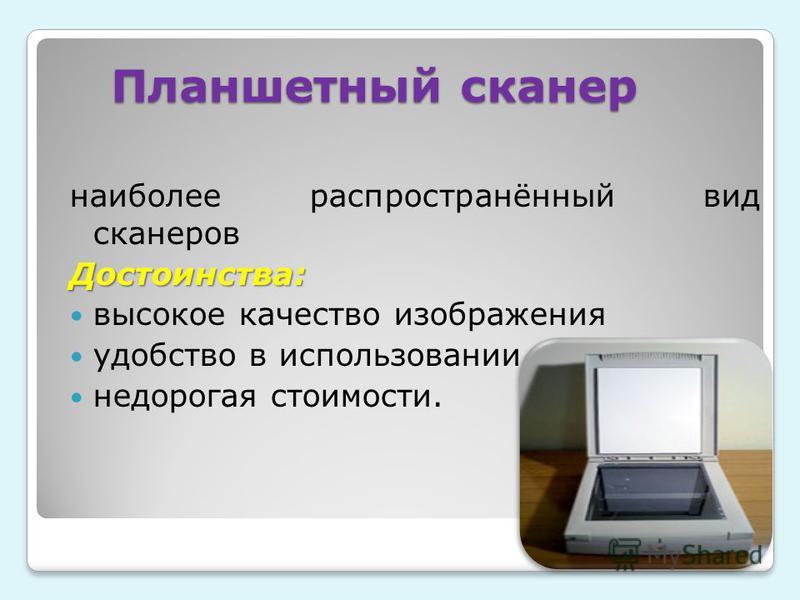 Планшетный сканер наиболее распространённый вид сканеров Достоинства: высокое качество изображения удобство в использовании недорогая стоимости.