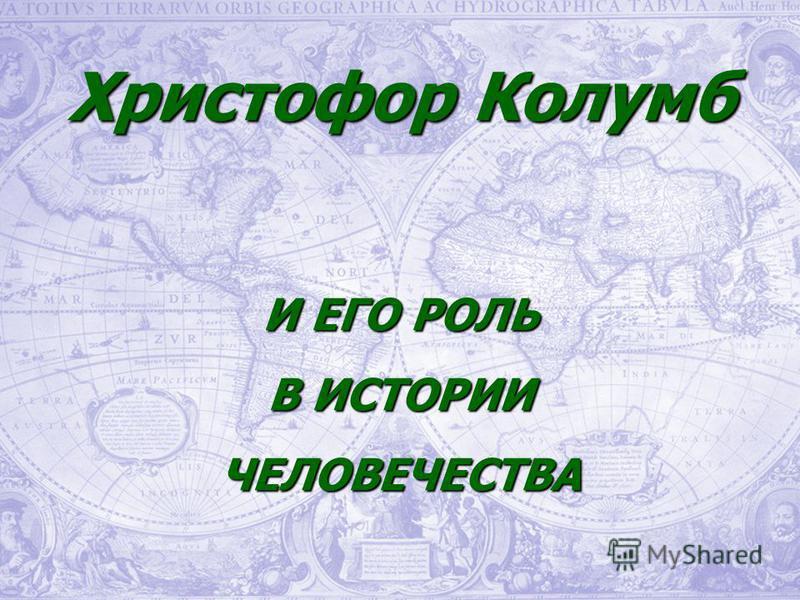 Христофор Колумб И ЕГО РОЛЬ В ИСТОРИИ ЧЕЛОВЕЧЕСТВА