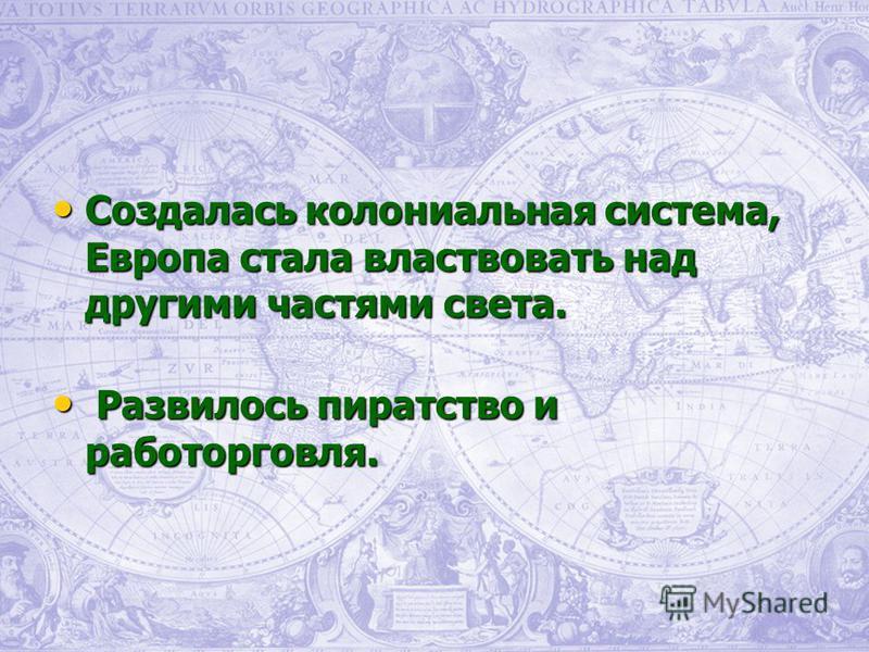 Создалась колониальная система, Европа стала властвовать над другими частями света. Создалась колониальная система, Европа стала властвовать над другими частями света. Развилось пиратство и работорговля. Развилось пиратство и работорговля.