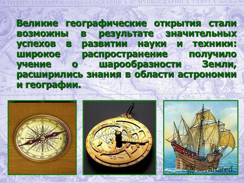 Великие географические открытия стали возможны в результате значительных успехов в развитии науки и техники: широкое распространение получило учение о шарообразности Земли, расширились знания в области астрономии и географии. Великие географические о
