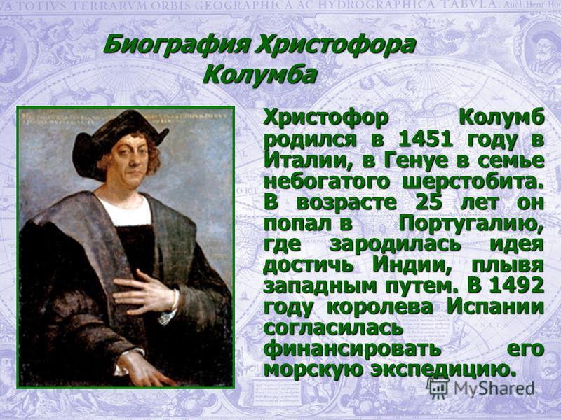 Христофор Колумб родился в 1451 году в Италии, в Генуе в семье небогатого шерстобита. В возрасте 25 лет он попал в Португалию, где зародилась идея достичь Индии, плывя западным путем. В 1492 году королева Испании согласилась финансировать его морскую