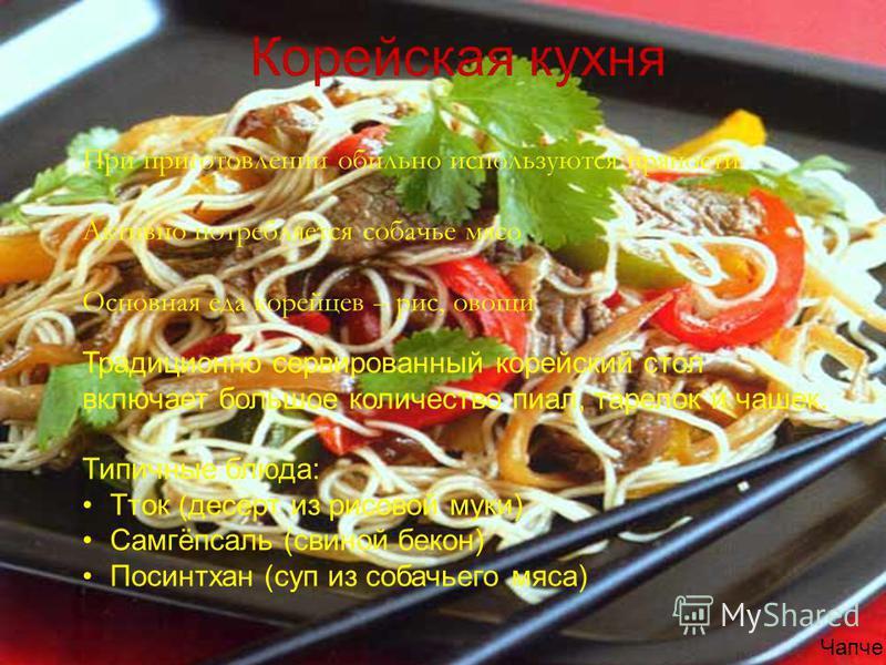 При приготовлении обильно используются пряности Активно потребляется собачье мясо Основная еда корейцев – рис, овощи Корейская кухня Чапче Традиционно сервированный корейский стол включает большое количество пиал, тарелок и чашек. Типичные блюда: Тто