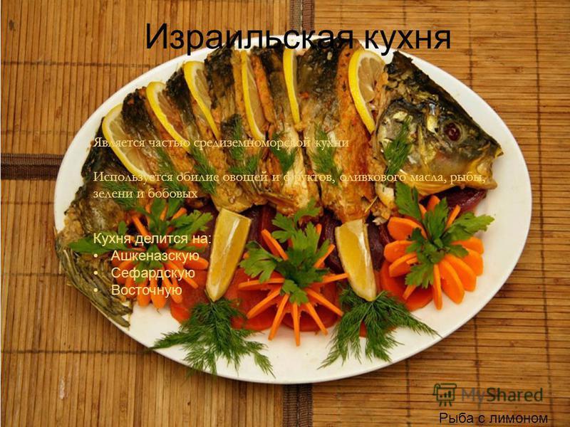 Израильская кухня Рыба с лимоном Является частью средиземноморской кухни Используется обилие овощей и фруктов, оливкового масла, рыбы, зелени и бобовых Кухня делится на: Ашкеназскую Сефардскую Восточную
