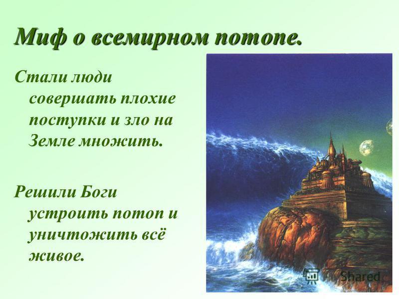 Миф о всемирном потопе. Стали люди совершать плохие поступки и зло на Земле множить. Решили Боги устроить потоп и уничтожить всё живое.