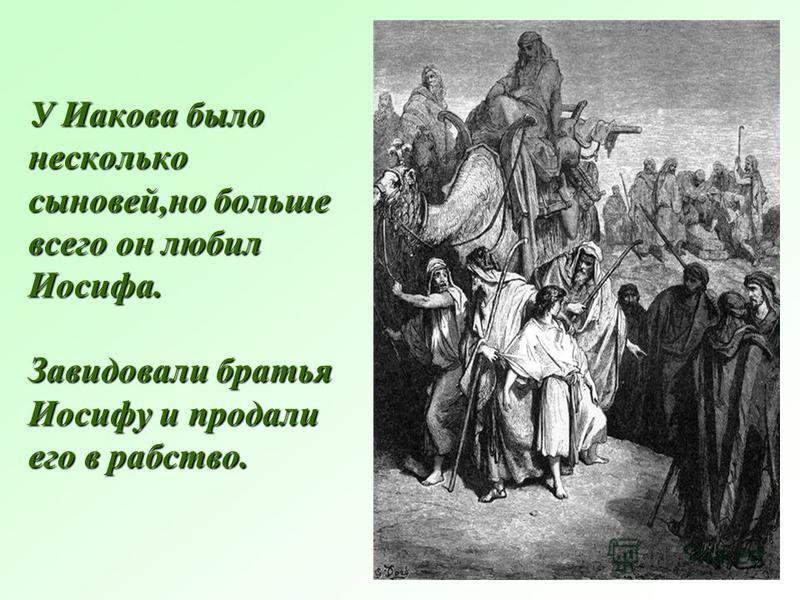 У Иакова было несколько сыновей,но больше всего он любил Иосифа. Завидовали братья Иосифу и продали его в рабство.