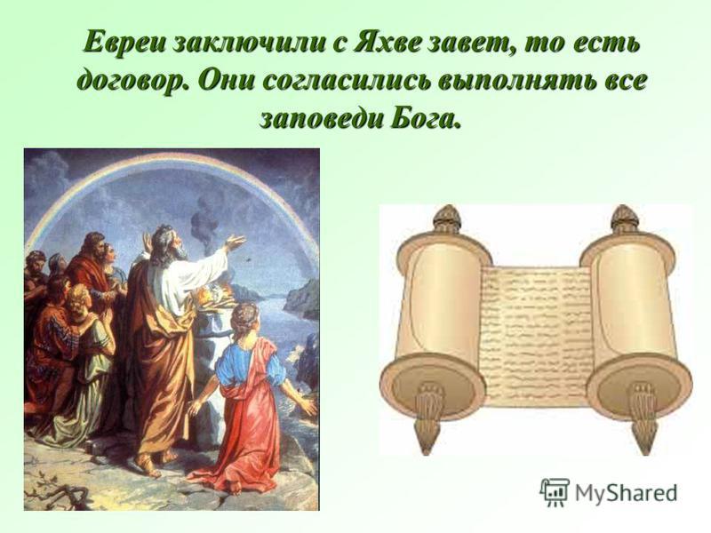Евреи заключили с Яхве завет, то есть договор. Они согласились выполнять все заповеди Бога.