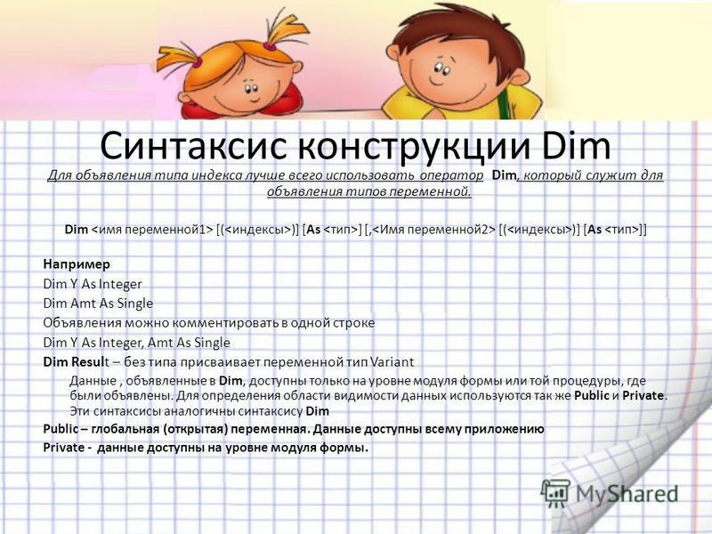 Синтаксис конструкции Dim Для объявления типа индекса лучше всего использовать оператор Dim, который служит для объявления типов переменной. Dim [( )] [As ] [, [( )] [As ]] Например Dim Y As Integer Dim Amt As Single Объявления можно комментировать в