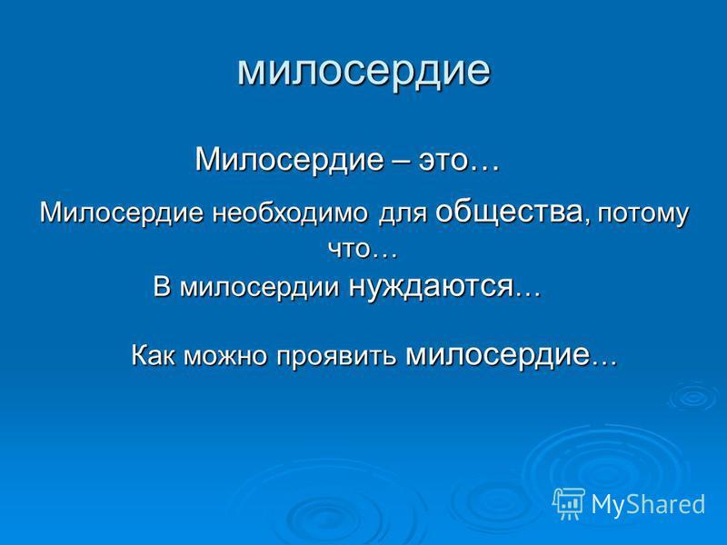 милосердие Милосердие – это… Милосердие необходимо для общества, потому что… В милосердии нуждаются … Как можно проявить милосердие …