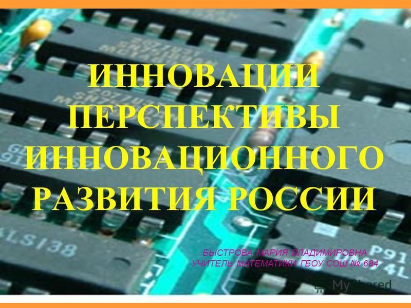 ИННОВАЦИИ ПЕРСПЕКТИВЫ ИННОВАЦИОННОГО РАЗВИТИЯ РОССИИ БЫСТРОВА МАРИЯ ВЛАДИМИРОВНА УЧИТЕЛЬ МАТЕМАТИКИ ГБОУ СОШ 684