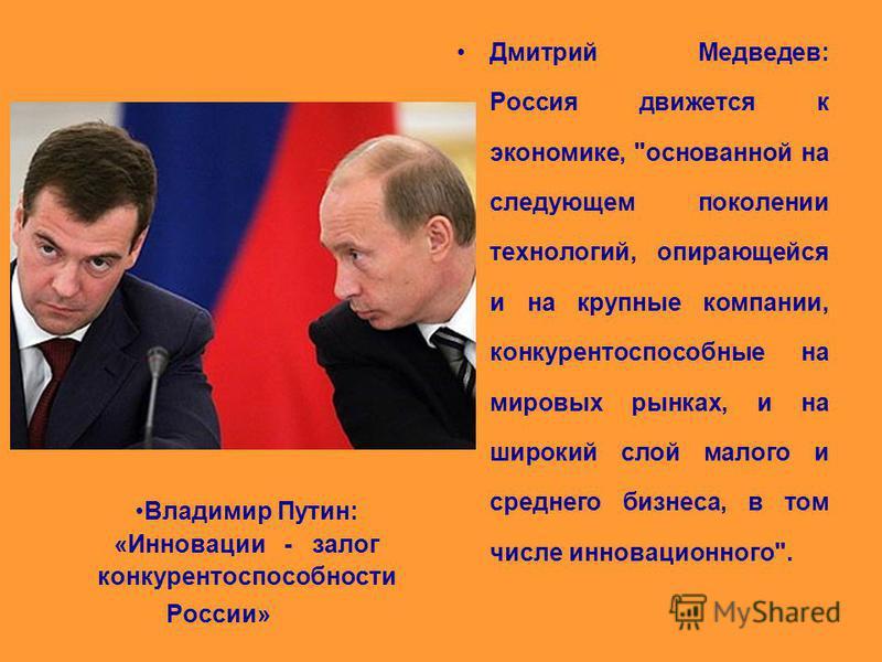 Владимир Путин: «Инновации - залог конкурентоспособности России» Дмитрий Медведев: Россия движется к экономике,