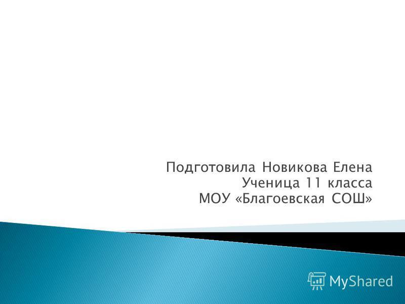 Подготовила Новикова Елена Ученица 11 класса МОУ «Благоевская СОШ»