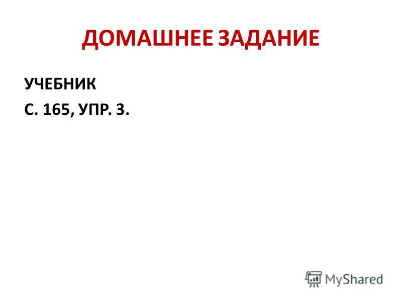 ДОМАШНЕЕ ЗАДАНИЕ УЧЕБНИК С. 165, УПР. 3.