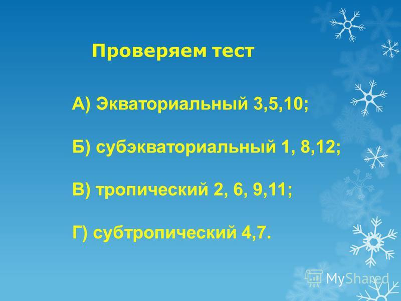 Проверяем тест А) Экваториальный 3,5,10; Б) субэкваториальный 1, 8,12; В) тропический 2, 6, 9,11; Г) субтропический 4,7.