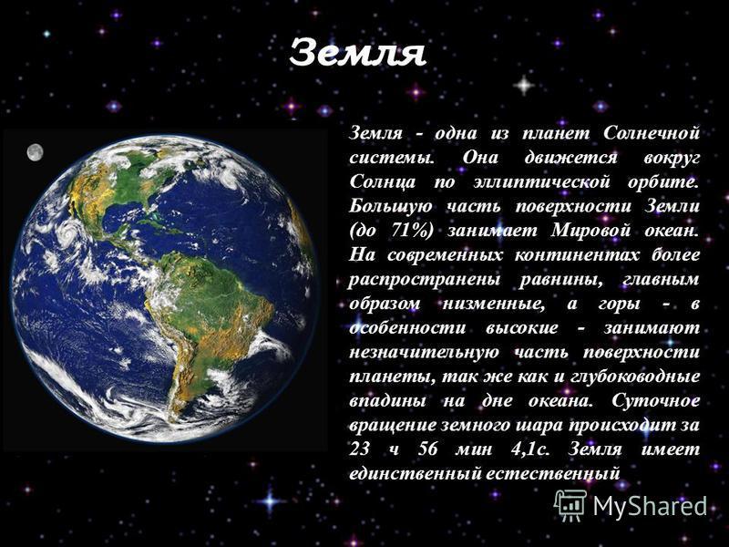 Земля Земля - одна из планет Солнечной системы. Она движется вокруг Солнца по эллиптической орбите. Большую часть поверхности Земли (до 71%) занимает Мировой океан. На современных континентах более распространены равнины, главным образом низменные, а