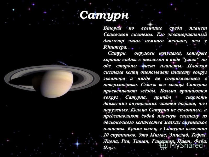 Сатурн Вторая по величине среди планет Солнечной системы. Его экваториальный диаметр лишь немного меньше, чем у Юпитера. Сатурн окружен кольцами, которые хорошо видны в телескоп в виде