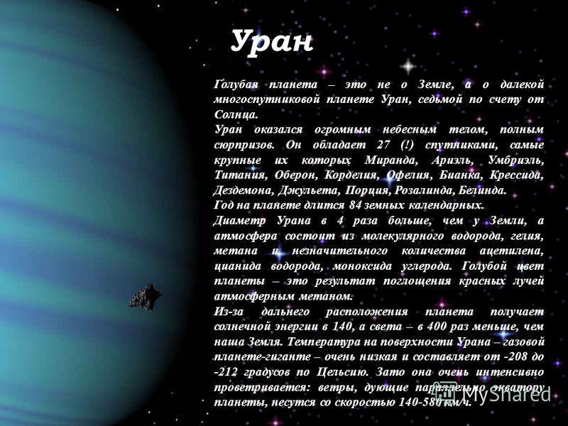 Уран Голубая планета – это не о Земле, а о далекой многоспутниковой планете Уран, седьмой по счету от Солнца. Уран оказался огромным небесным телом, полным сюрпризов. Он обладает 27 (!) спутниками, самые крупные их которых Миранда, Ариэль, Умбриэль,