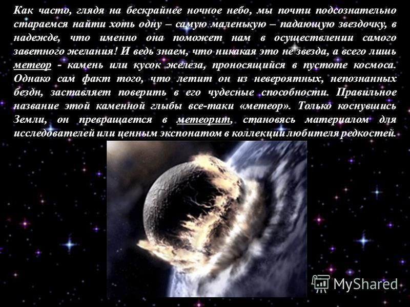 Как часто, глядя на бескрайнее ночное небо, мы почти подсознательно стараемся найти хоть одну – самую маленькую – падающую звездочку, в надежде, что именно она поможет нам в осуществлении самого заветного желания! И ведь знаем, что никакая это не зве