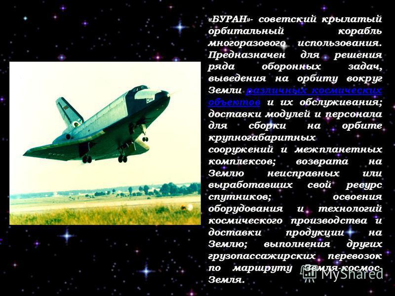 «БУРАН»- советский крылатый орбитальный корабль многоразового использования. Предназначен для решения ряда оборонных задач, выведения на орбиту вокруг Земли различных космических объектов и их обслуживания; доставки модулей и персонала для сборки на