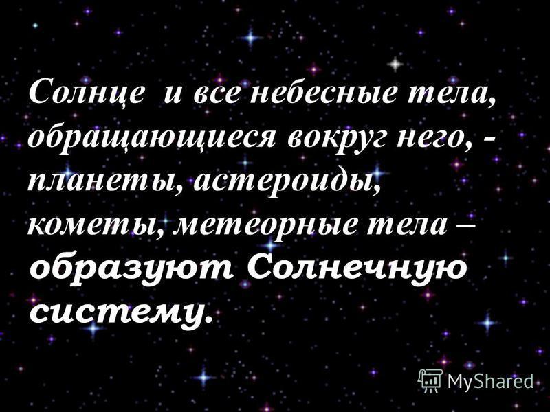 Солнце и все небесные тела, обращающиеся вокруг него, - планеты, астероиды, кометы, метеорные тела – образуют Солнечную систему.