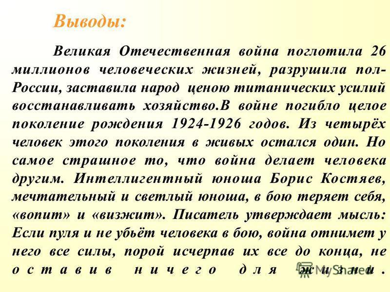 Выводы: Великая Отечественная война поглотила 26 миллионов человеческих жизней, разрушила пол- России, заставила народ ценою титанических усилий восстанавливать хозяйство.В войне погибло целое поколение рождения 1924-1926 годов. Из четырёх человек эт