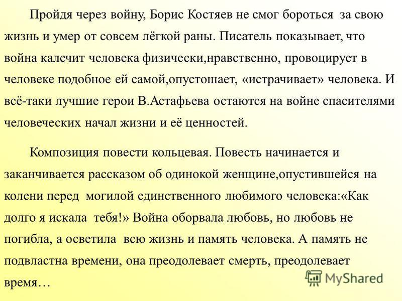 Пройдя через войну, Борис Костяев не смог бороться за свою жизнь и умер от совсем лёгкой раны. Писатель показывает, что война калечит человека физически,нравственно, провоцирует в человеке подобное ей самой,опустошает, «истрачивает» человека. И всё-т