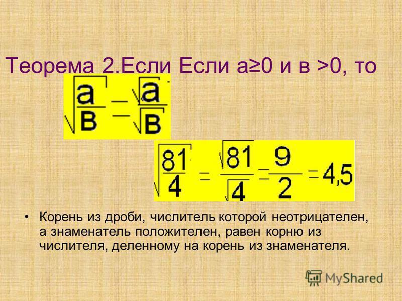 Теорема 2. Если Если а 0 и в >0, то Корень из дроби, числитель которой неотрицателен, а знаменатель положителен, равен корню из числителя, деленному на корень из знаменателя.