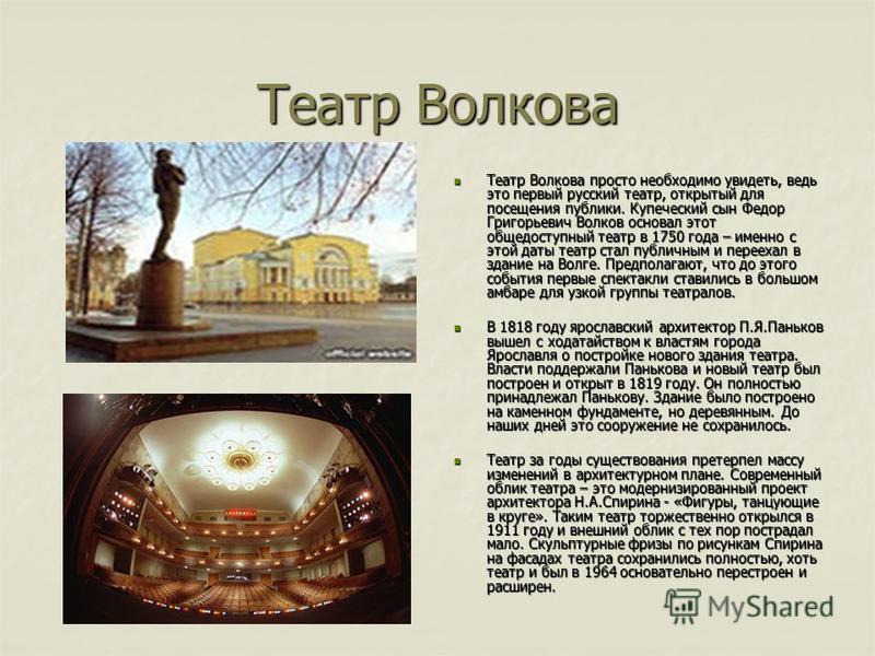 Театр Волкова Театр Волкова просто необходимо увидеть, ведь это первый русский театр, открытый для посещения публики. Купеческий сын Федор Григорьевич Волков основал этот общедоступный театр в 1750 года – именно с этой даты театр стал публичным и пер