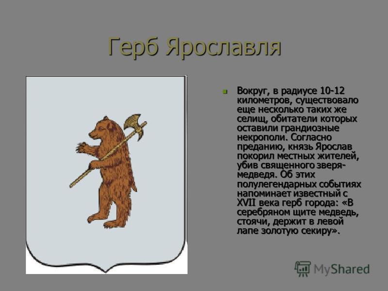 Герб Ярославля Вокруг, в радиусе 10-12 километров, существовало еще несколько таких же селищ, обитатели которых оставили грандиозные некрополи. Согласно преданию, князь Ярослав покорил местных жителей, убив священного зверя- медведя. Об этих полулеге