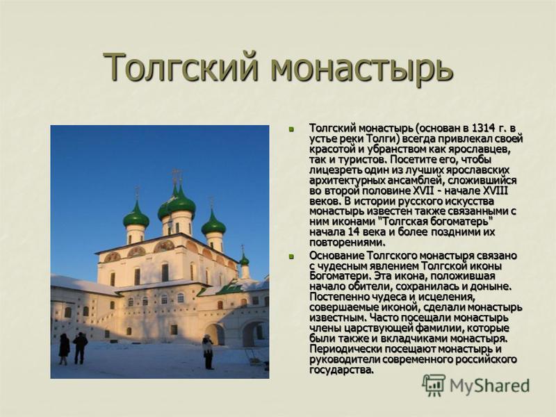 Толгский монастырь Толгский монастырь (основан в 1314 г. в устье реки Толги) всегда привлекал своей красотой и убранством как ярославцев, так и туристов. Посетите его, чтобы лицезреть один из лучших ярославских архитектурных ансамблей, сложившийся во