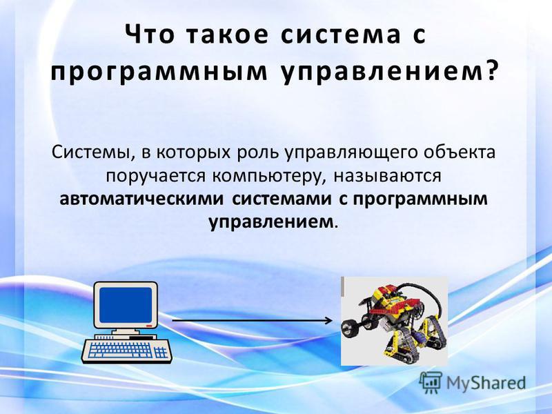Что такое система с программным управлением? Системы, в которых роль управляющего объекта поручается компьютеру, называются автоматическими системами с программным управлением.