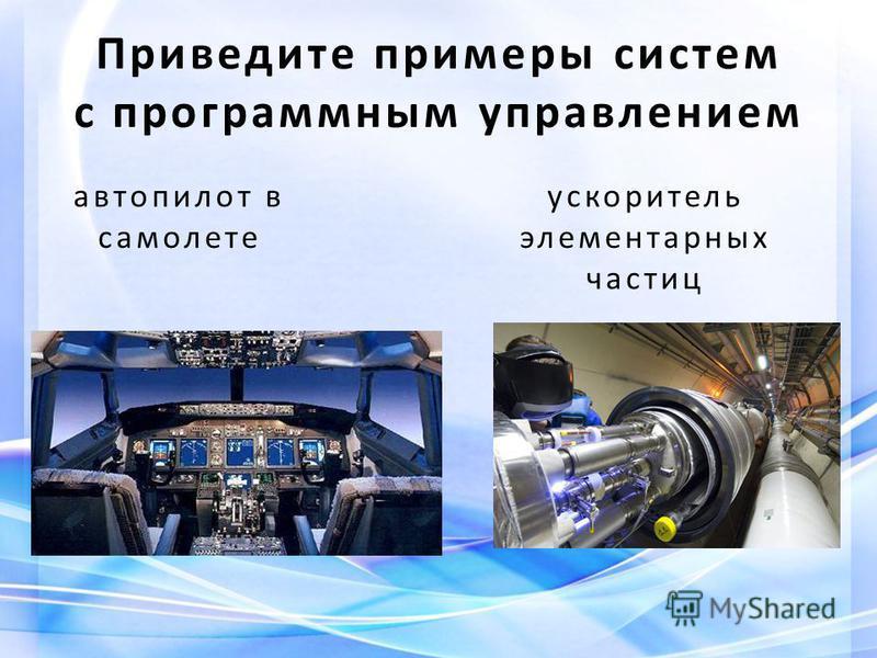 автопилот в самолете ускоритель элементарных частиц Приведите примеры систем с программным управлением