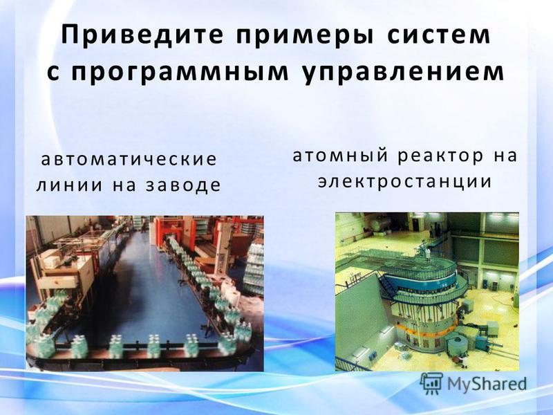 автоматические линии на заводе атомный реактор на электростанции Приведите примеры систем с программным управлением