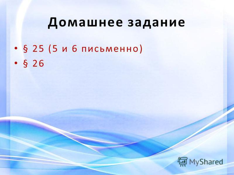 Домашнее задание § 25 (5 и 6 письменно) § 26