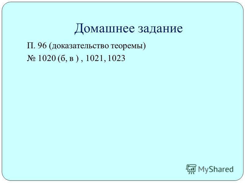 Домашнее задание П. 96 (доказательство теоремы) 1020 (б, в ), 1021, 1023