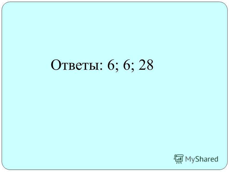 Ответы: 6; 6; 28