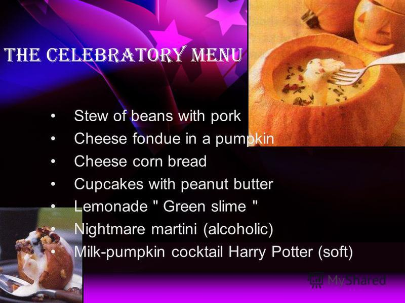 The celebratory menu Stew of beans with pork Cheese fondue in a pumpkin Cheese corn bread Cupcakes with peanut butter Lemonade  Green slime  Nightmare martini (alcoholic) Milk-pumpkin cocktail Harry Potter (soft)