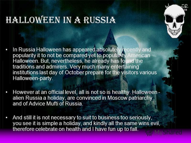 Halloween in a Russia In Russia Halloween has appeared absolutely recently and popularity it to not be compared yet to popularity American Halloween. But, nevertheless, he already has found the traditions and admirers. Very much many entertaining ins