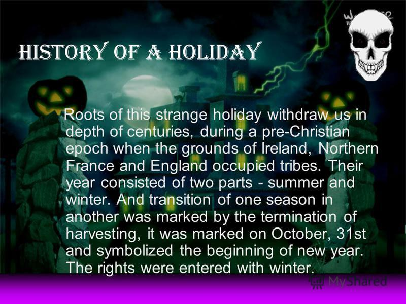 History of a holiday Roots of this strange holiday withdraw us in depth of centuries, during a pre-Christian epoch when the grounds of Ireland, Northern France and England occupied tribes. Their year consisted of two parts - summer and winter. And tr