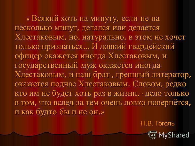« Всякий хоть на минуту, если не на несколько минут, делался или делается Хлестаковым, но, натурально, в этом не хочет только признаться … И ловкий гвардейский офицер окажется иногда Хлестаковым, и государственный муж окажется иногда Хлестаковым, и н