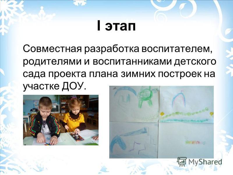 I этап Совместная разработка воспитателем, родителями и воспитанниками детского сада проекта плана зимних построек на участке ДОУ.