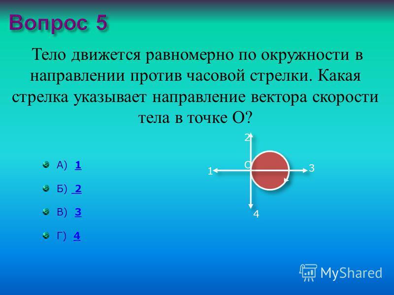 Тело движется равномерно по окружности в направлении против часовой стрелки. Какая стрелка указывает направление вектора скорости тела в точке О ? А) 11 Б) 2 2 В) 33 Г) 44 1 2 3 4 О
