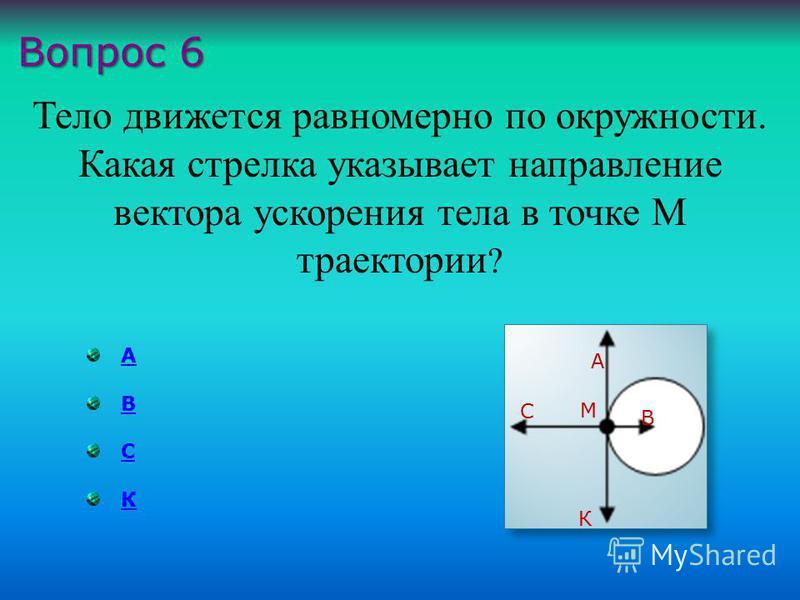 А В С К Тело движется равномерно по окружности. Какая стрелка указывает направление вектора ускорения тела в точке М траектории ? Вопрос 6 А В С К М
