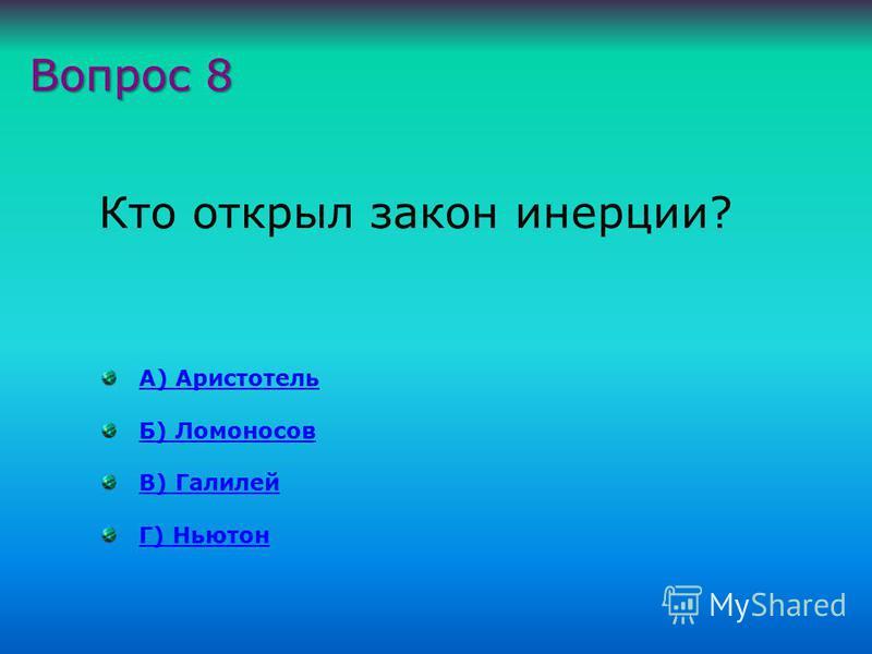А) Аристотель Б) Ломоносов В) Галилей Г) Ньютон Вопрос 8 Кто открыл закон инерции?