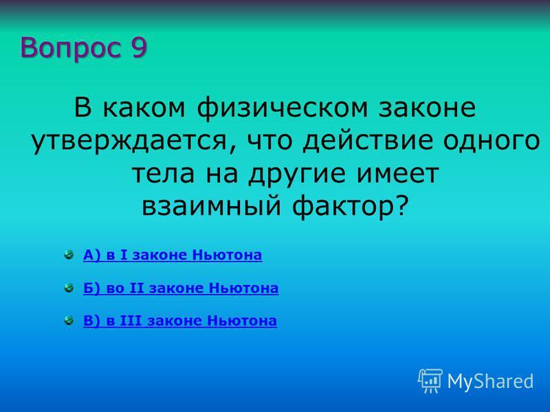 В каком физическом законе утверждается, что действие одного тела на другие имеет взаимный фактор? А) в I законе НьютонаА) в I законе Ньютона Б) во II законе НьютонаБ) во II законе Ньютона В) в III законе НьютонаВ) в III законе Ньютона Вопрос 9