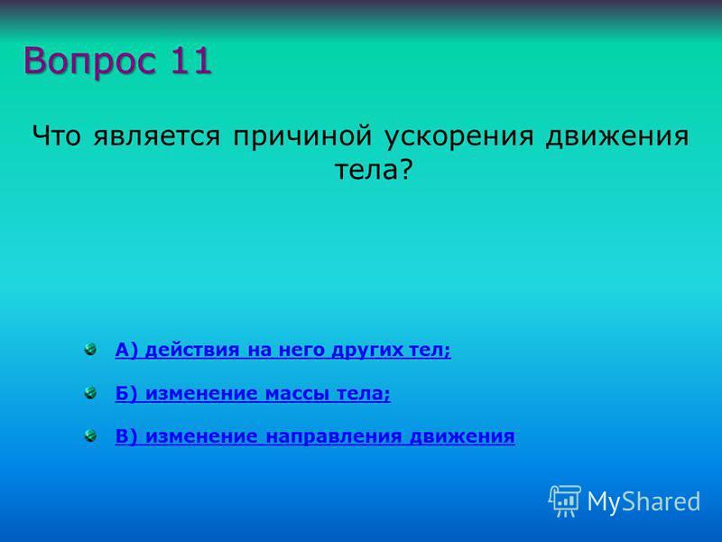 Что является причиной ускорения движения тела? А) действия на него других тел; Б) изменение массы тела; В) изменение направления движения Вопрос 11