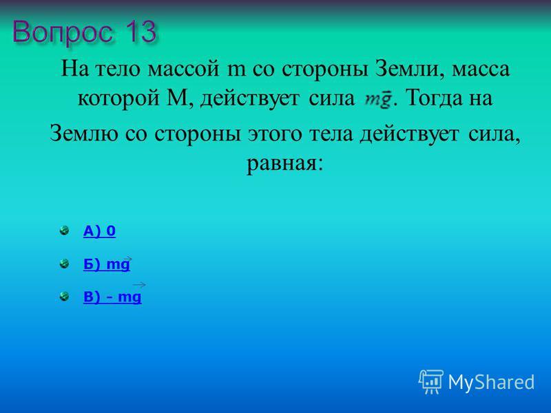 На тело массой m со стороны Земли, масса которой М, действует сила. Тогда на Землю со стороны этого тела действует сила, равная : А) 0 Б) mgБ) mg В) - mgВ) - mg